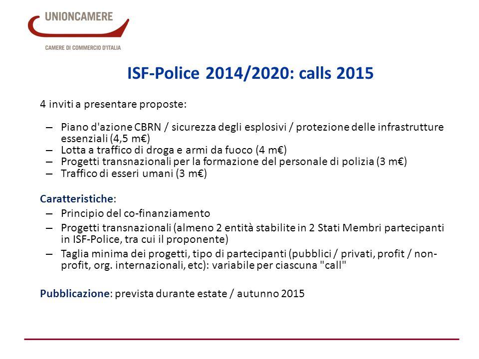 ISF-Police 2014/2020: calls 2015 4 inviti a presentare proposte: – Piano d azione CBRN / sicurezza degli esplosivi / protezione delle infrastrutture essenziali (4,5 m€) – Lotta a traffico di droga e armi da fuoco (4 m€) – Progetti transnazionali per la formazione del personale di polizia (3 m€) – Traffico di esseri umani (3 m€) Caratteristiche: – Principio del co-finanziamento – Progetti transnazionali (almeno 2 entità stabilite in 2 Stati Membri partecipanti in ISF-Police, tra cui il proponente) – Taglia minima dei progetti, tipo di partecipanti (pubblici / privati, profit / non- profit, org.