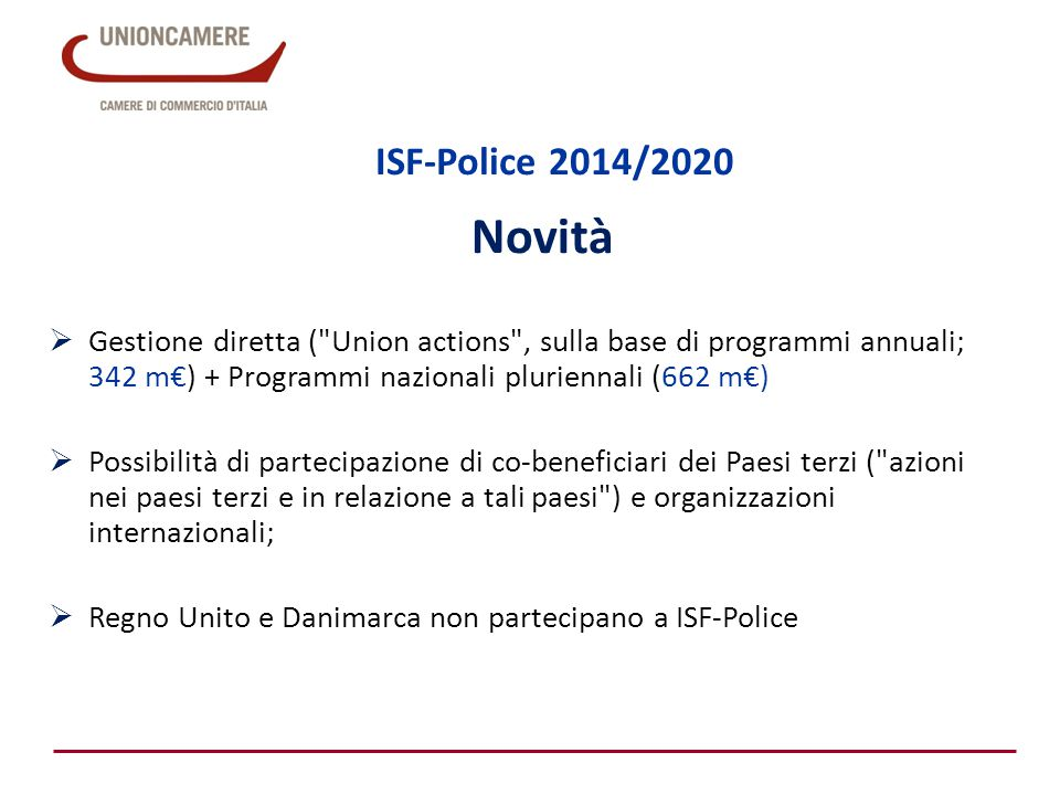 ISF-Police 2014/2020 Novità  Gestione diretta ( Union actions , sulla base di programmi annuali; 342 m€) + Programmi nazionali pluriennali (662 m€)  Possibilità di partecipazione di co-beneficiari dei Paesi terzi ( azioni nei paesi terzi e in relazione a tali paesi ) e organizzazioni internazionali;  Regno Unito e Danimarca non partecipano a ISF-Police