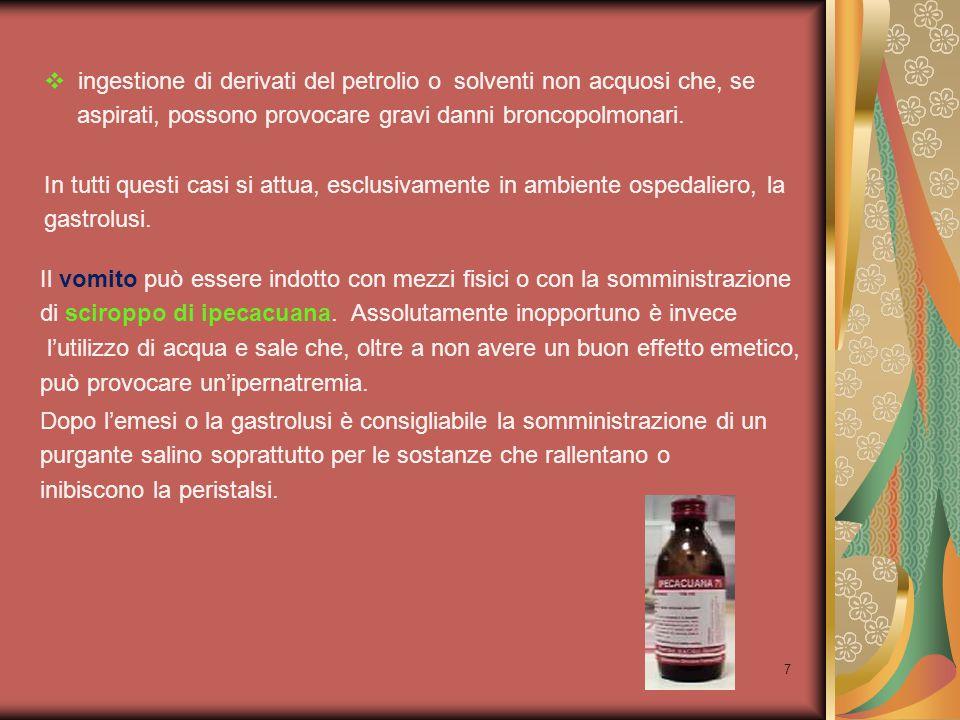 7  ingestione di derivati del petrolio o solventi non acquosi che, se aspirati, possono provocare gravi danni broncopolmonari. In tutti questi casi s