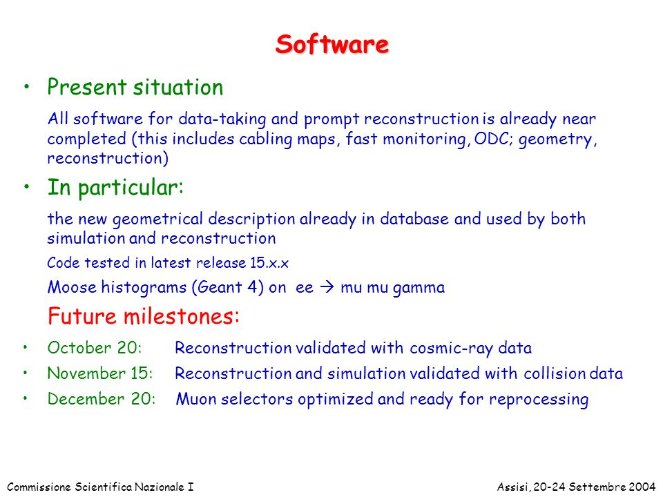 Commissione Scientifica Nazionale IAssisi, 20-24 Settembre 2004 Software Present situation All software for data-taking and prompt reconstruction is already near completed (this includes cabling maps, fast monitoring, ODC; geometry, reconstruction) In particular: the new geometrical description already in database and used by both simulation and reconstruction Code tested in latest release 15.x.x Moose histograms (Geant 4) on ee  mu mu gamma Future milestones: October 20: Reconstruction validated with cosmic-ray data November 15: Reconstruction and simulation validated with collision data December 20: Muon selectors optimized and ready for reprocessing