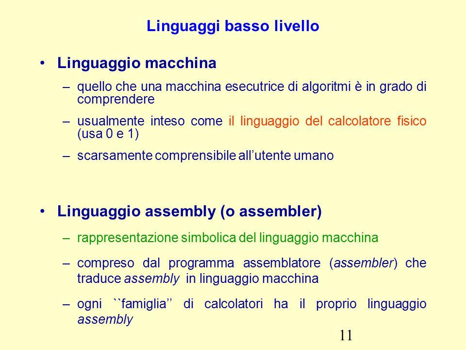 11 Linguaggi basso livello Linguaggio macchina –quello che una macchina esecutrice di algoritmi è in grado di comprendere –usualmente inteso come il linguaggio del calcolatore fisico (usa 0 e 1) –scarsamente comprensibile all'utente umano Linguaggio assembly (o assembler) –rappresentazione simbolica del linguaggio macchina –compreso dal programma assemblatore (assembler) che traduce assembly in linguaggio macchina –ogni ``famiglia'' di calcolatori ha il proprio linguaggio assembly
