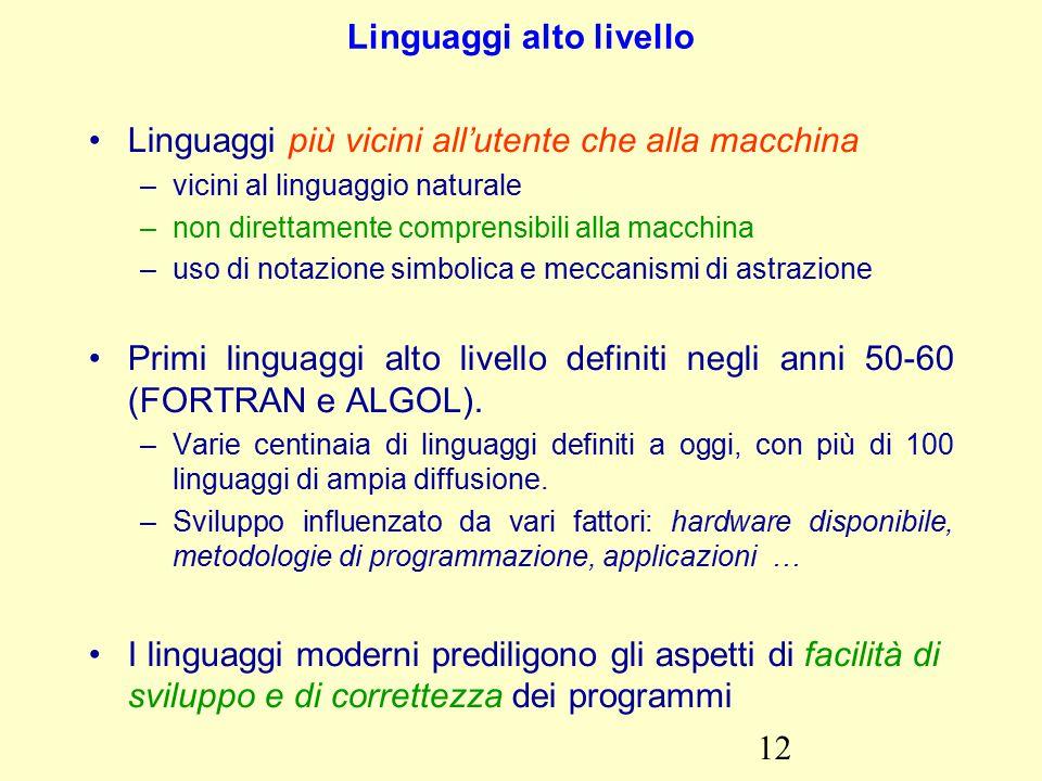 12 Linguaggi alto livello Linguaggi più vicini all'utente che alla macchina –vicini al linguaggio naturale –non direttamente comprensibili alla macchina –uso di notazione simbolica e meccanismi di astrazione Primi linguaggi alto livello definiti negli anni 50-60 (FORTRAN e ALGOL).