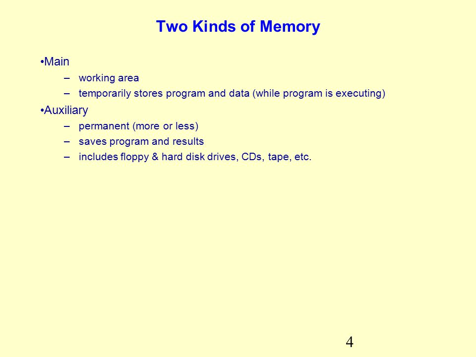 4 Two Kinds of Memory Main –working area –temporarily stores program and data (while program is executing) Auxiliary –permanent (more or less) –saves program and results –includes floppy & hard disk drives, CDs, tape, etc.