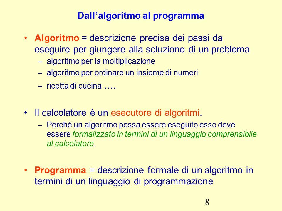 8 Dall'algoritmo al programma Algoritmo = descrizione precisa dei passi da eseguire per giungere alla soluzione di un problema –algoritmo per la moltiplicazione –algoritmo per ordinare un insieme di numeri –ricetta di cucina ….