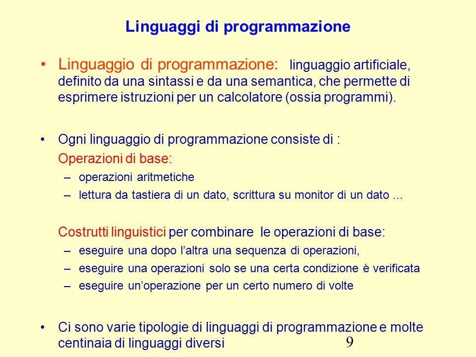 9 Linguaggi di programmazione Linguaggio di programmazione: linguaggio artificiale, definito da una sintassi e da una semantica, che permette di esprimere istruzioni per un calcolatore (ossia programmi).
