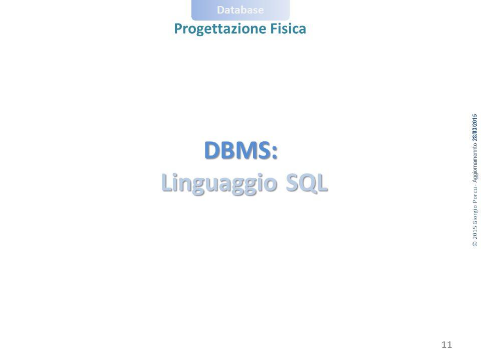 © 2015 Giorgio Porcu - Aggiornamennto 28/03/2015 Database Progettazione Fisica DBMS: Linguaggio SQL 11