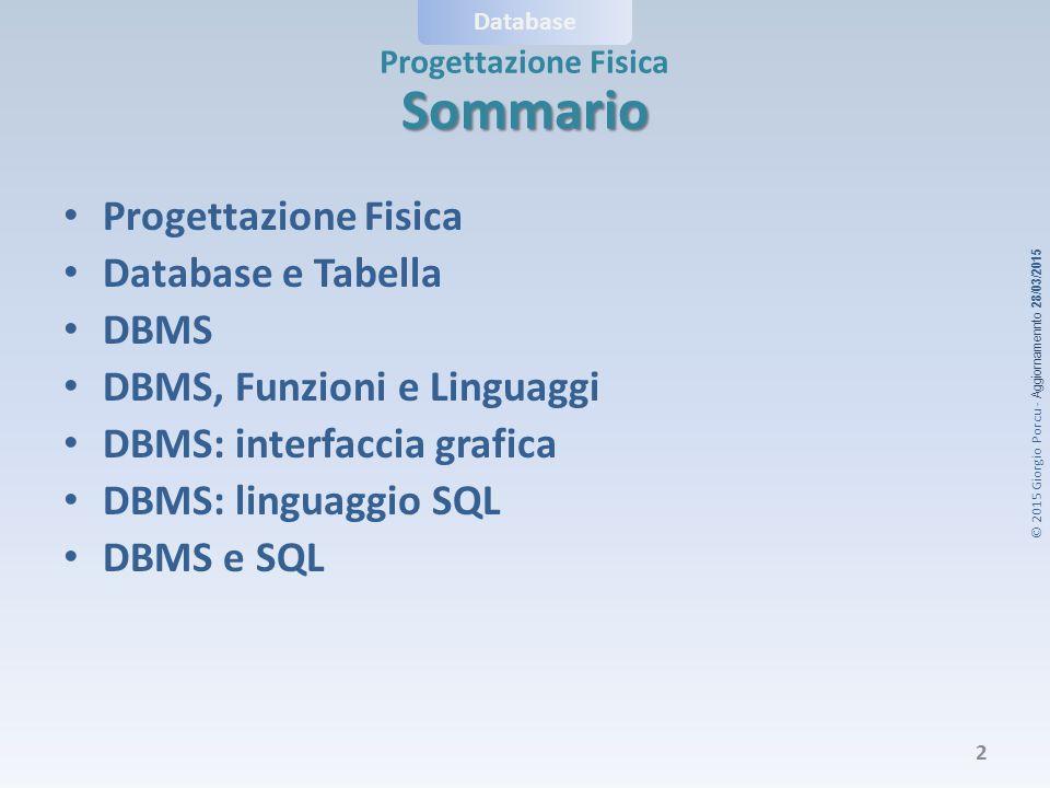 © 2015 Giorgio Porcu - Aggiornamennto 28/03/2015 Database Progettazione Fisica Sommario Database e Tabella DBMS DBMS, Funzioni e Linguaggi DBMS: interfaccia grafica DBMS: linguaggio SQL DBMS e SQL 2