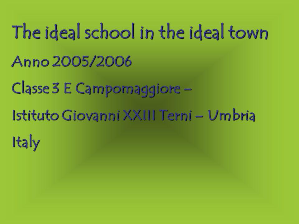 The ideal school in the ideal town Anno 2005/2006 Classe 3 E Campomaggiore – Istituto Giovanni XXIII Terni – Umbria Italy