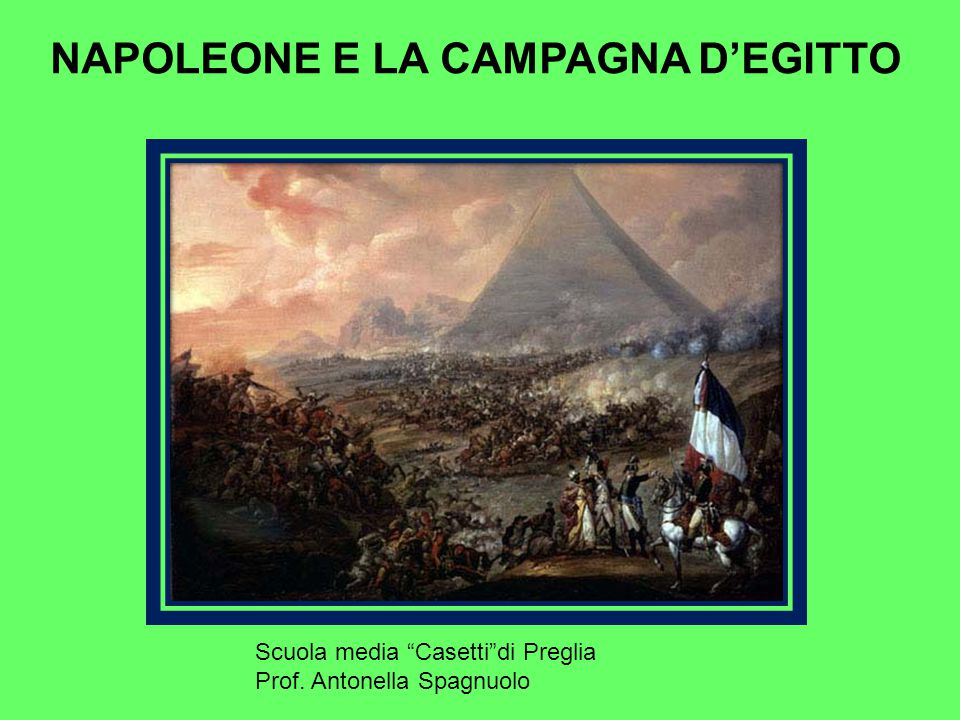 NAPOLEONE E LA CAMPAGNA D'EGITTO Scuola media Casetti di Preglia Prof. Antonella Spagnuolo