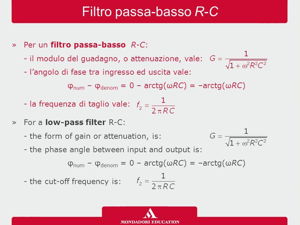 »Per un filtro passa-basso R-C: - il modulo del guadagno, o attenuazione, vale: - l'angolo di fase tra ingresso ed uscita vale: φ num – φ denom = 0 –