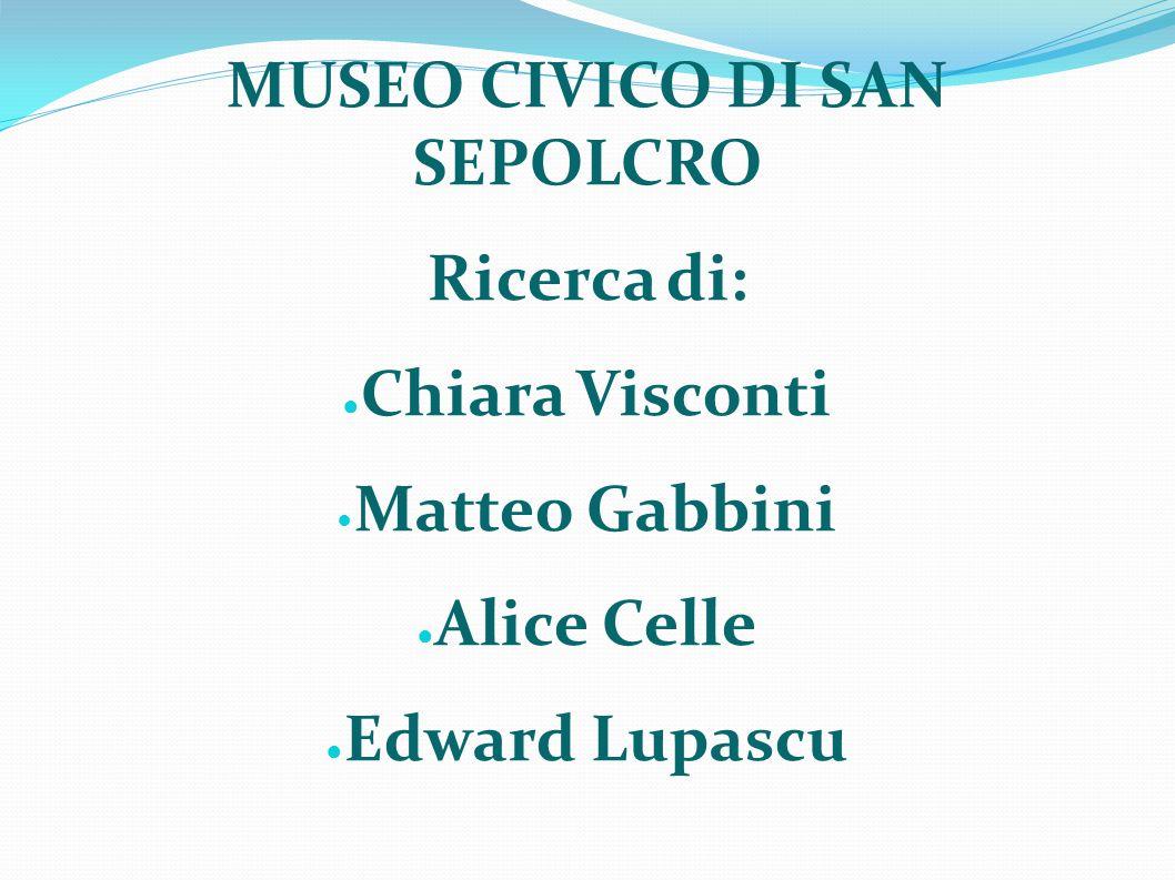 MUSEO CIVICO DI SAN SEPOLCRO Ricerca di: ● Chiara Visconti Matteo Gabbini ● Alice Celle ● Edward Lupascu