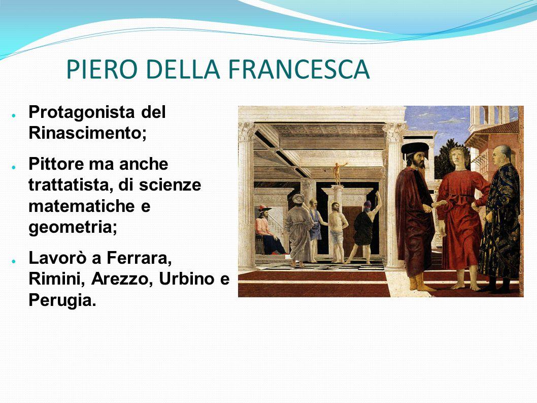 ● Protagonista del Rinascimento; ● Pittore ma anche trattatista, di scienze matematiche e geometria; ● Lavorò a Ferrara, Rimini, Arezzo, Urbino e Peru