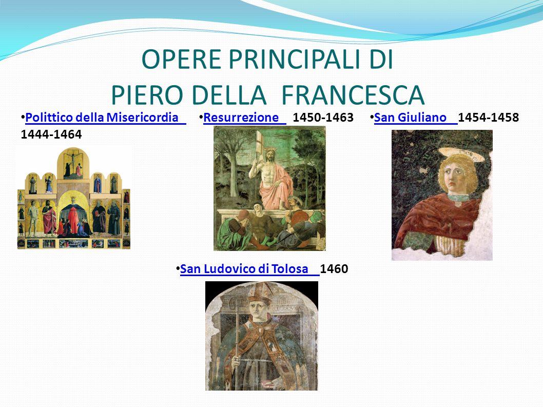 OPERE PRINCIPALI DI PIERO DELLA FRANCESCA Polittico della Misericordia 1444-1464 Resurrezione 1450-1463Resurrezione San Giuliano 1454-1458San Giuliano