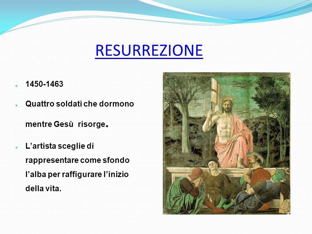 RESURREZIONE ● 1450-1463 ● Quattro soldati che dormono mentre Gesù risorge. ● L'artista sceglie di rappresentare come sfondo l'alba per raffigurare l'