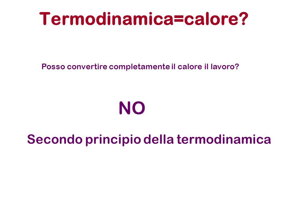 Termodinamica=calore? NO Posso convertire completamente il calore il lavoro? Secondo principio della termodinamica