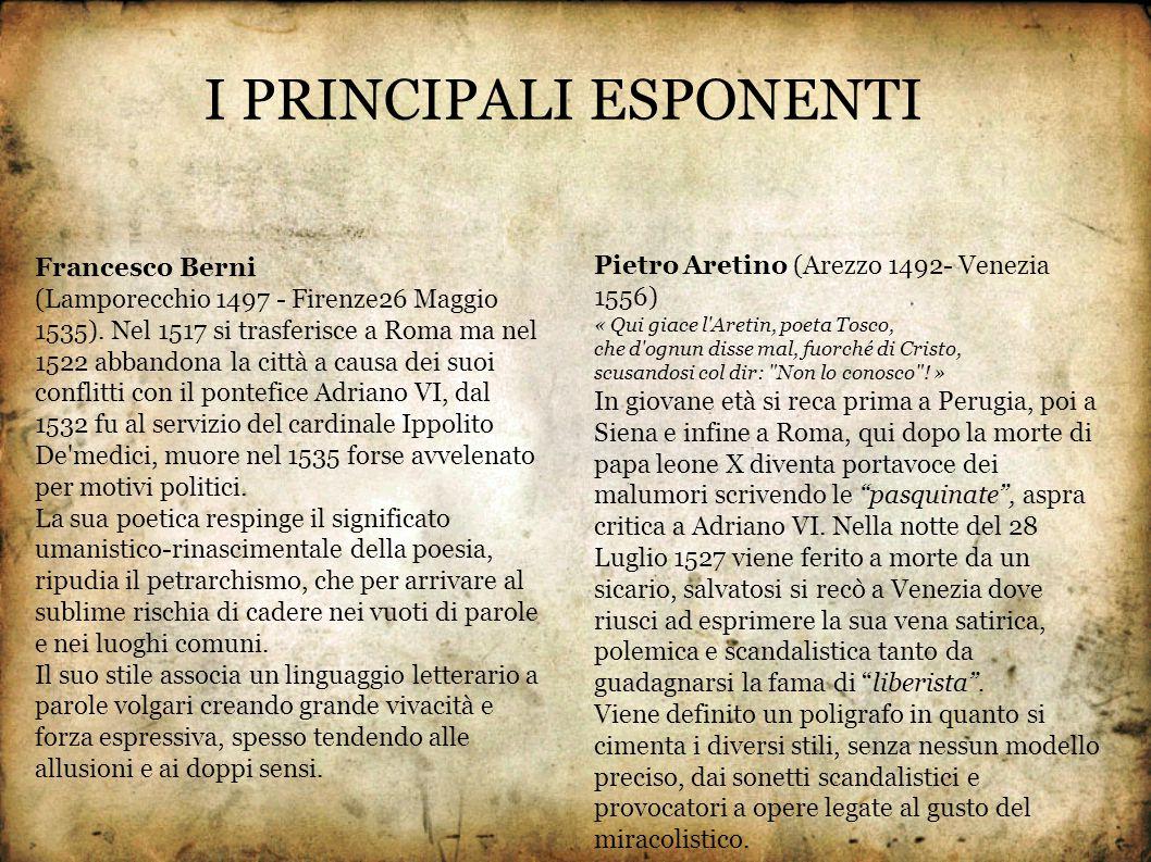 I PRINCIPALI ESPONENTI Francesco Berni (Lamporecchio 1497 - Firenze26 Maggio 1535). Nel 1517 si trasferisce a Roma ma nel 1522 abbandona la città a ca