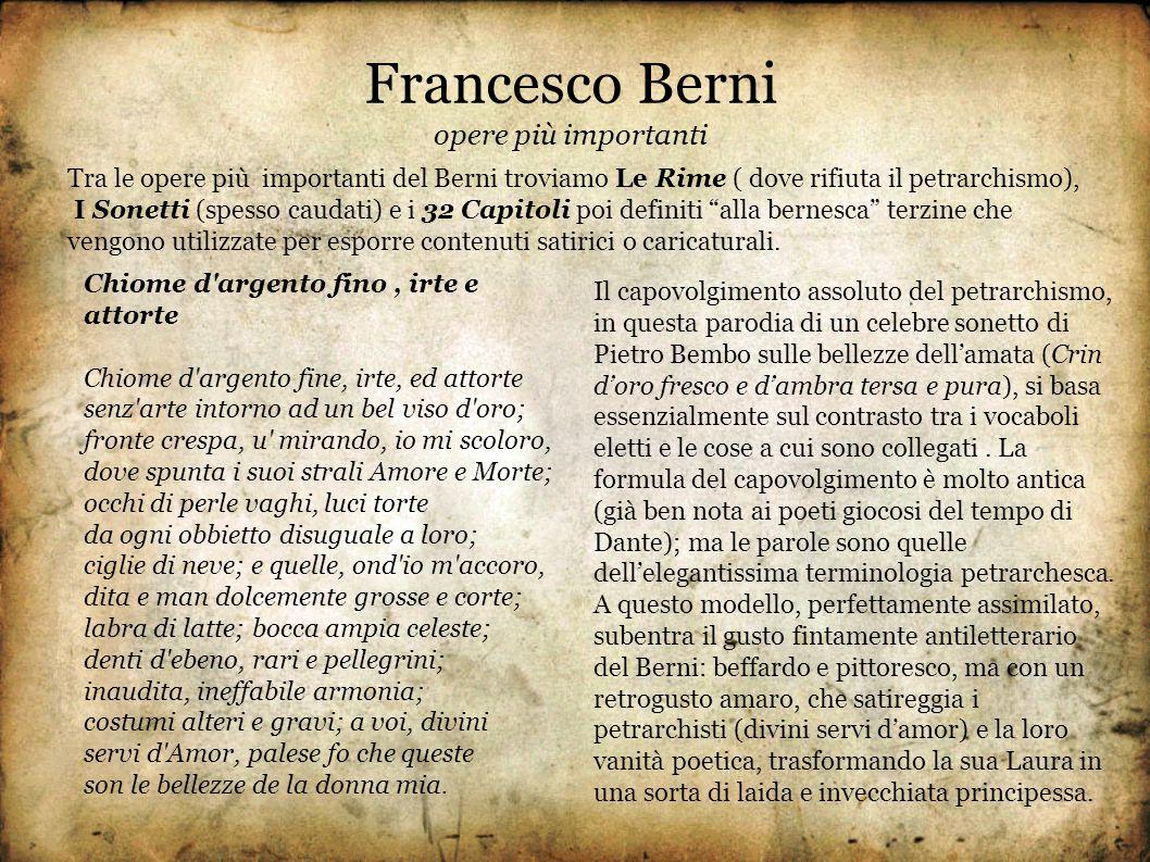 Francesco Berni opere più importanti Tra le opere più importanti del Berni troviamo Le Rime ( dove rifiuta il petrarchismo), I Sonetti (spesso caudati