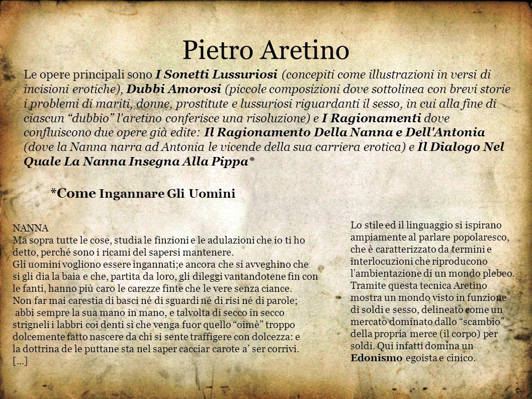 Pietro Aretino Le opere principali sono I Sonetti Lussuriosi (concepiti come illustrazioni in versi di incisioni erotiche), Dubbi Amorosi (piccole com