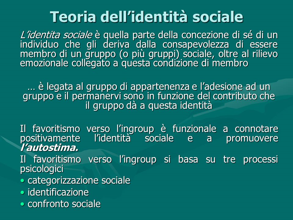 Teoria dell'identità sociale L'identita sociale è quella parte della concezione di sé di un individuo che gli deriva dalla consapevolezza di essere membro di un gruppo (o più gruppi) sociale, oltre al rilievo emozionale collegato a questa condizione di membro … è legata al gruppo di appartenenza e l'adesione ad un gruppo e il permanervi sono in funzione del contributo che il gruppo dà a questa identità Il favoritismo verso l'ingroup è funzionale a connotare positivamente l'identità sociale e a promuovere l'autostima.