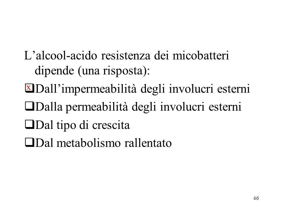 46 L'alcool-acido resistenza dei micobatteri dipende (una risposta):  Dall'impermeabilità degli involucri esterni  Dalla permeabilità degli involucr