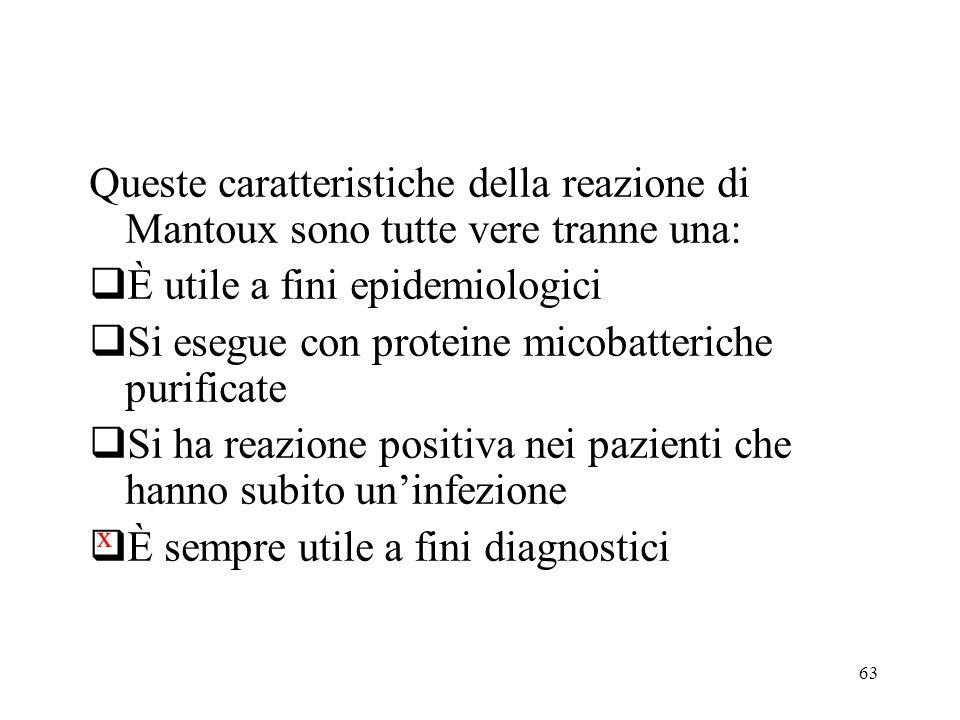 63 Queste caratteristiche della reazione di Mantoux sono tutte vere tranne una:  È utile a fini epidemiologici  Si esegue con proteine micobatterich