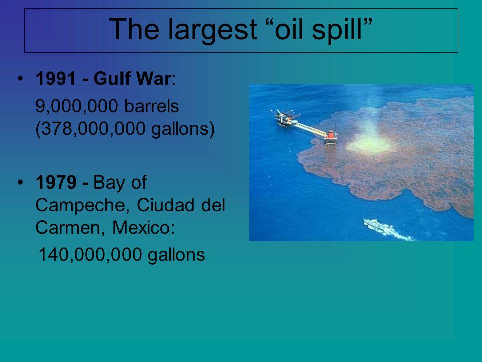 "The largest ""oil spill"" 1991 - Gulf War: 9,000,000 barrels (378,000,000 gallons) 1979 - Bay of Campeche, Ciudad del Carmen, Mexico: 140,000,000 gallon"