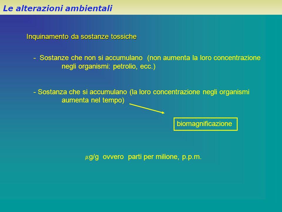 Inquinamento da sostanze tossiche Le alterazioni ambientali - Sostanze che non si accumulano (non aumenta la loro concentrazione negli organismi: petr