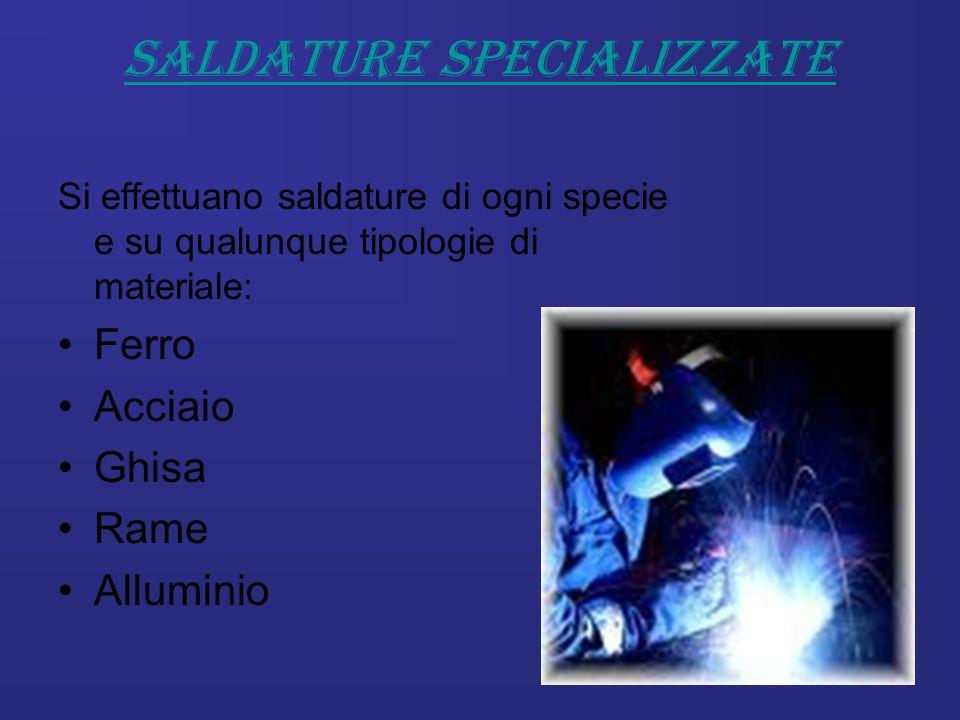 Saldature specializzate Si effettuano saldature di ogni specie e su qualunque tipologie di materiale: Ferro Acciaio Ghisa Rame Alluminio