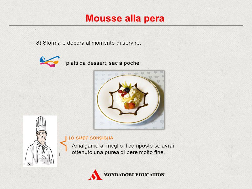 8) Sforma e decora al momento di servire. piatti da dessert, sac à poche Mousse alla pera Amalgamerai meglio il composto se avrai ottenuto una purea d