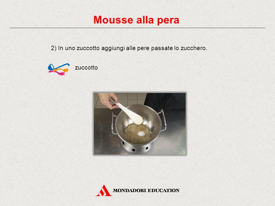 2) In uno zuccotto aggiungi alle pere passate lo zucchero. zuccotto Mousse alla pera