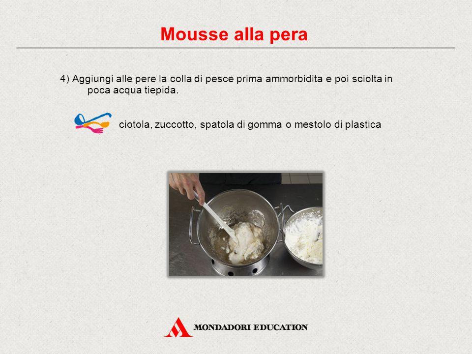 4) Aggiungi alle pere la colla di pesce prima ammorbidita e poi sciolta in poca acqua tiepida. ciotola, zuccotto, spatola di gomma o mestolo di plasti
