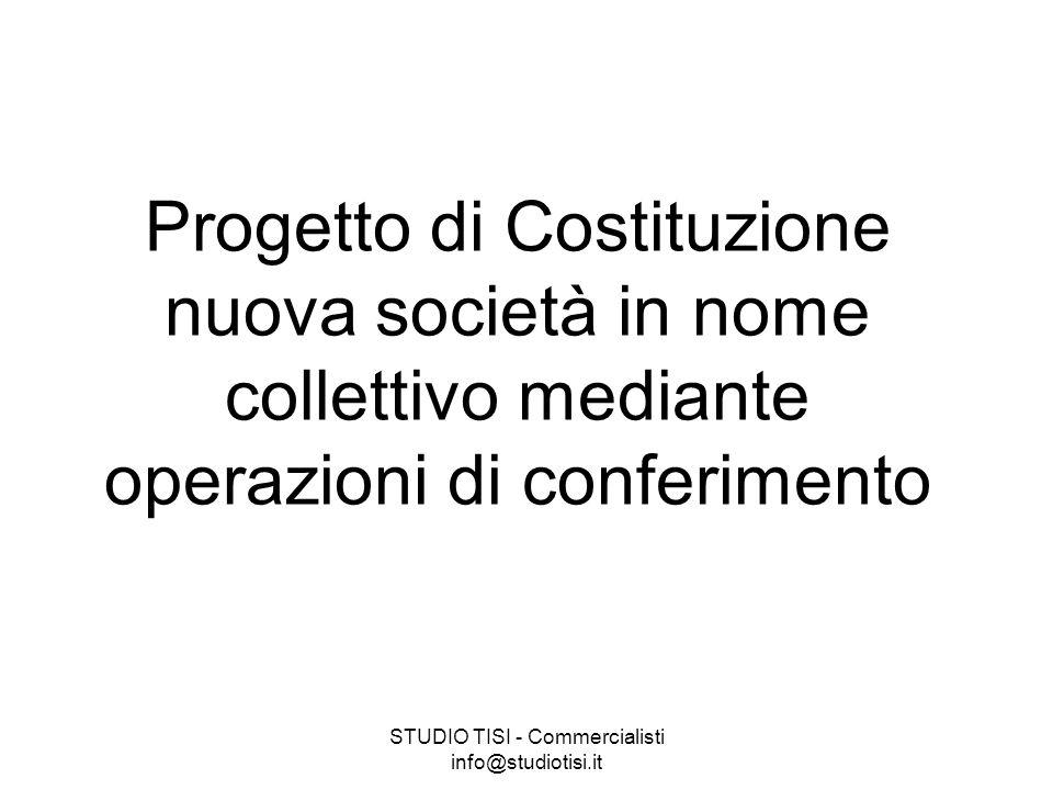 STUDIO TISI - Commercialisti info@studiotisi.it Progetto di Costituzione nuova società in nome collettivo mediante operazioni di conferimento