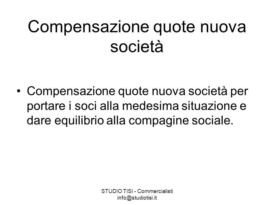 STUDIO TISI - Commercialisti info@studiotisi.it Compensazione quote nuova società Compensazione quote nuova società per portare i soci alla medesima situazione e dare equilibrio alla compagine sociale.