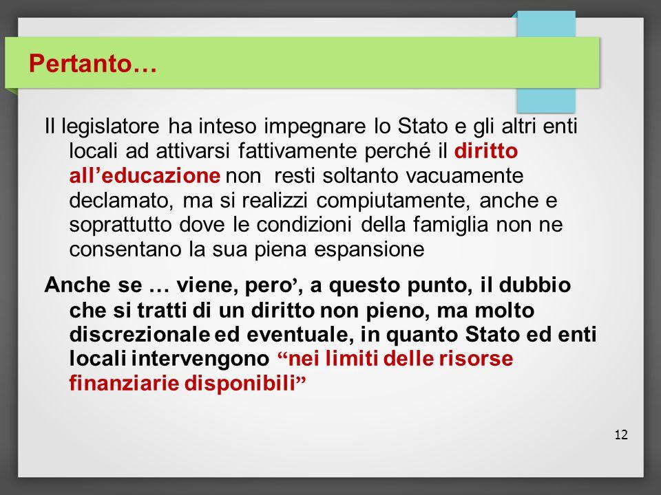 12 Il legislatore ha inteso impegnare lo Stato e gli altri enti locali ad attivarsi fattivamente perché il diritto all'educazione non resti soltanto v