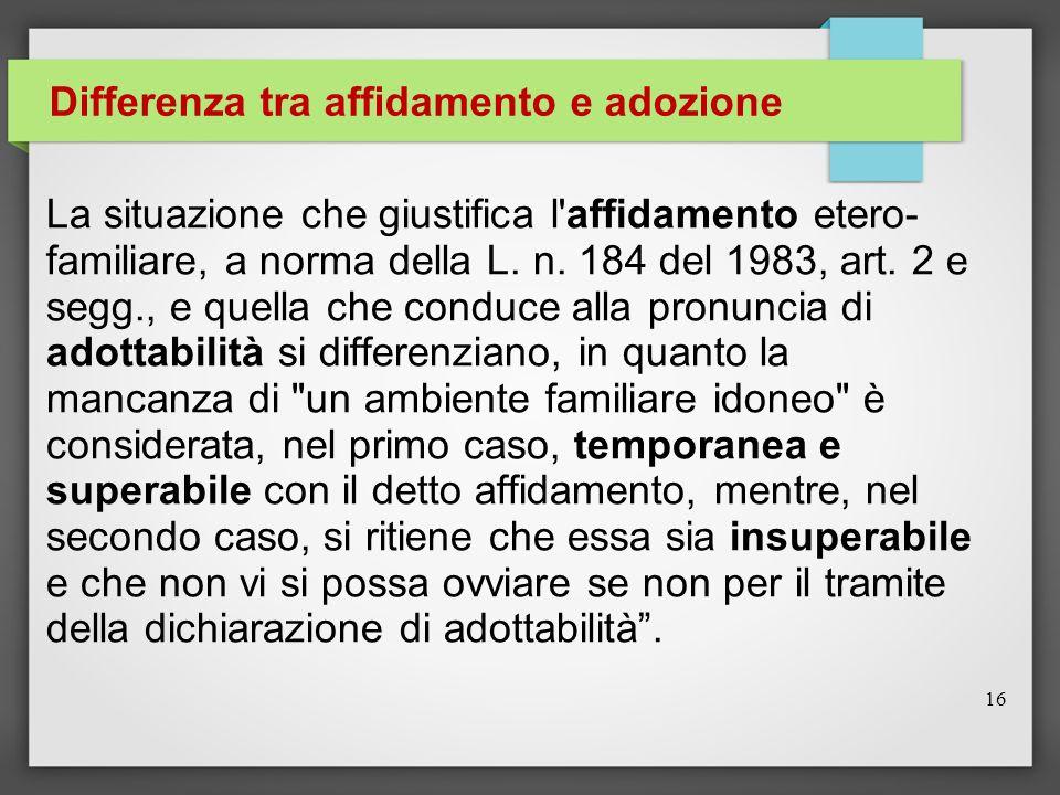 Differenza tra affidamento e adozione La situazione che giustifica l'affidamento etero- familiare, a norma della L. n. 184 del 1983, art. 2 e segg., e