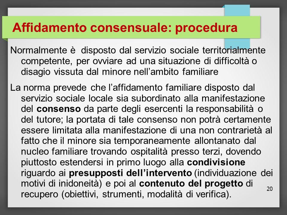 20 Affidamento consensuale: procedura Normalmente è disposto dal servizio sociale territorialmente competente, per ovviare ad una situazione di diffic