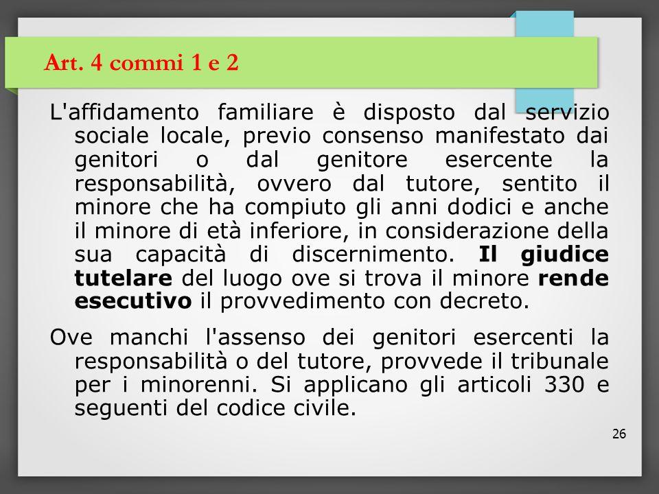 26 Art. 4 commi 1 e 2 L'affidamento familiare è disposto dal servizio sociale locale, previo consenso manifestato dai genitori o dal genitore esercent