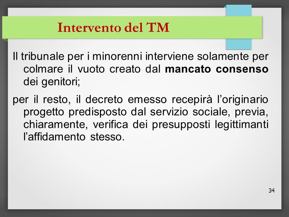 34 Intervento del TM Il tribunale per i minorenni interviene solamente per colmare il vuoto creato dal mancato consenso dei genitori; per il resto, il