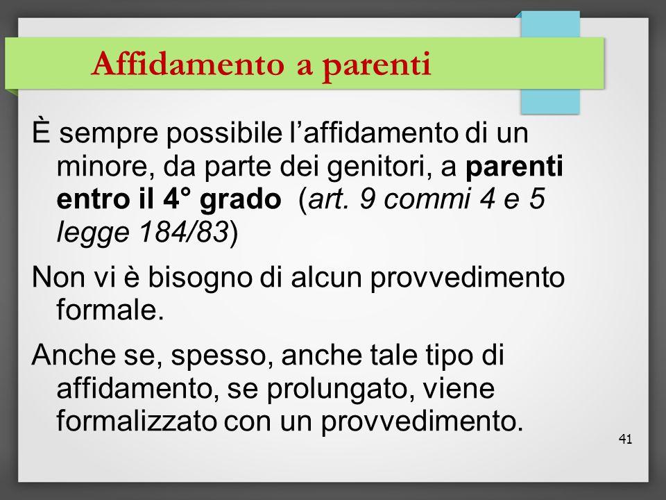 41 Affidamento a parenti È sempre possibile l'affidamento di un minore, da parte dei genitori, a parenti entro il 4° grado (art. 9 commi 4 e 5 legge 1