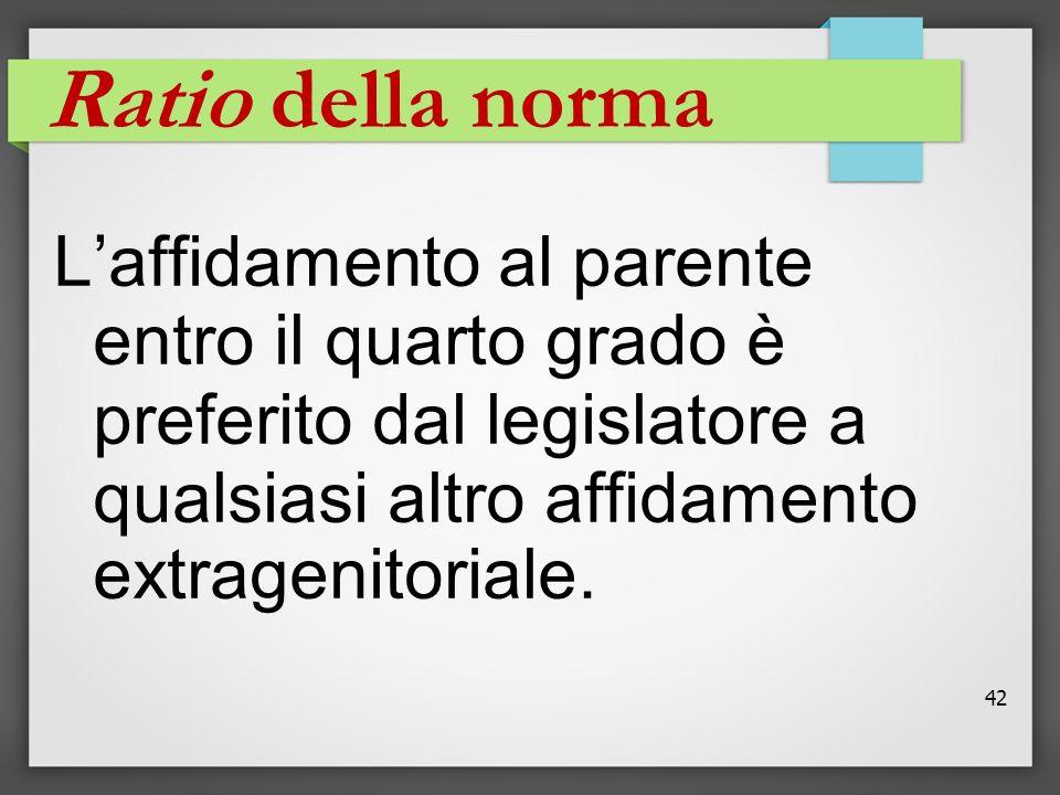 42 Ratio della norma L'affidamento al parente entro il quarto grado è preferito dal legislatore a qualsiasi altro affidamento extragenitoriale.