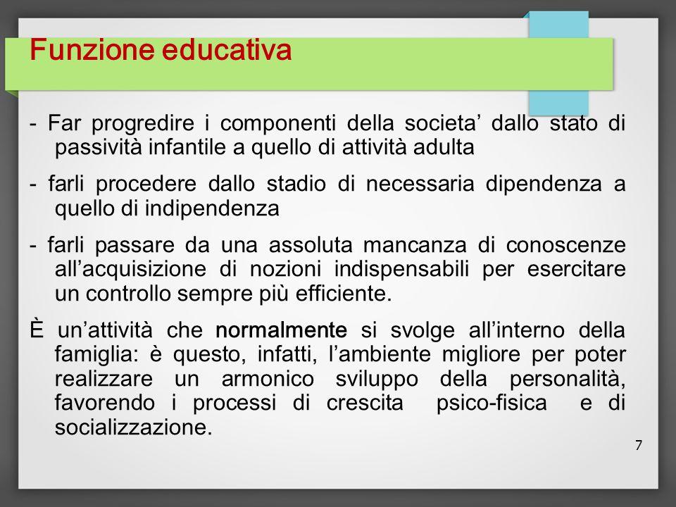 7 Funzione educativa - Far progredire i componenti della societa' dallo stato di passività infantile a quello di attività adulta - farli procedere dal