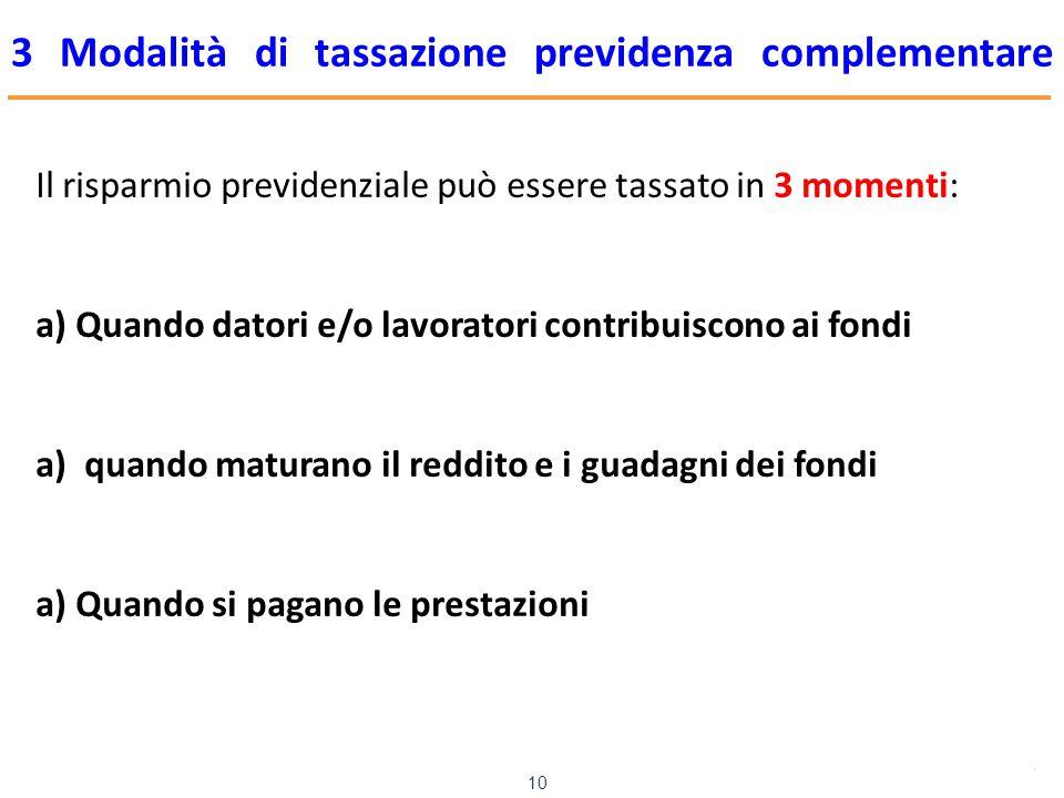 www.mefop.it 10 3 Modalità di tassazione previdenza complementare Il risparmio previdenziale può essere tassato in 3 momenti: a)Quando datori e/o lavoratori contribuiscono ai fondi a) quando maturano il reddito e i guadagni dei fondi a)Quando si pagano le prestazioni