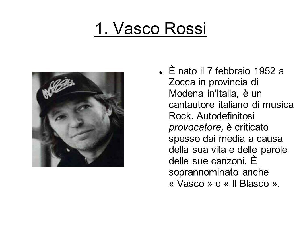 1. Vasco Rossi È nato il 7 febbraio 1952 a Zocca in provincia di Modena in'Italia, è un cantautore italiano di musica Rock. Autodefinitosi provocatore