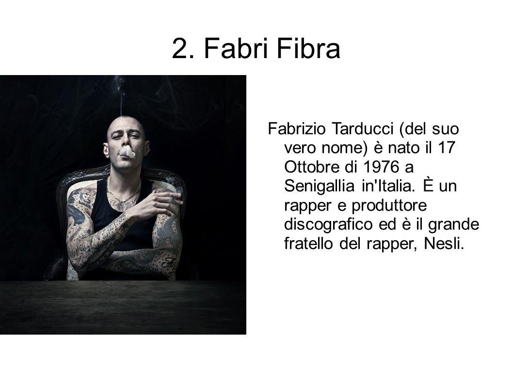 2. Fabri Fibra Fabrizio Tarducci (del suo vero nome) è nato il 17 Ottobre di 1976 a Senigallia in'Italia. È un rapper e produttore discografico ed è i