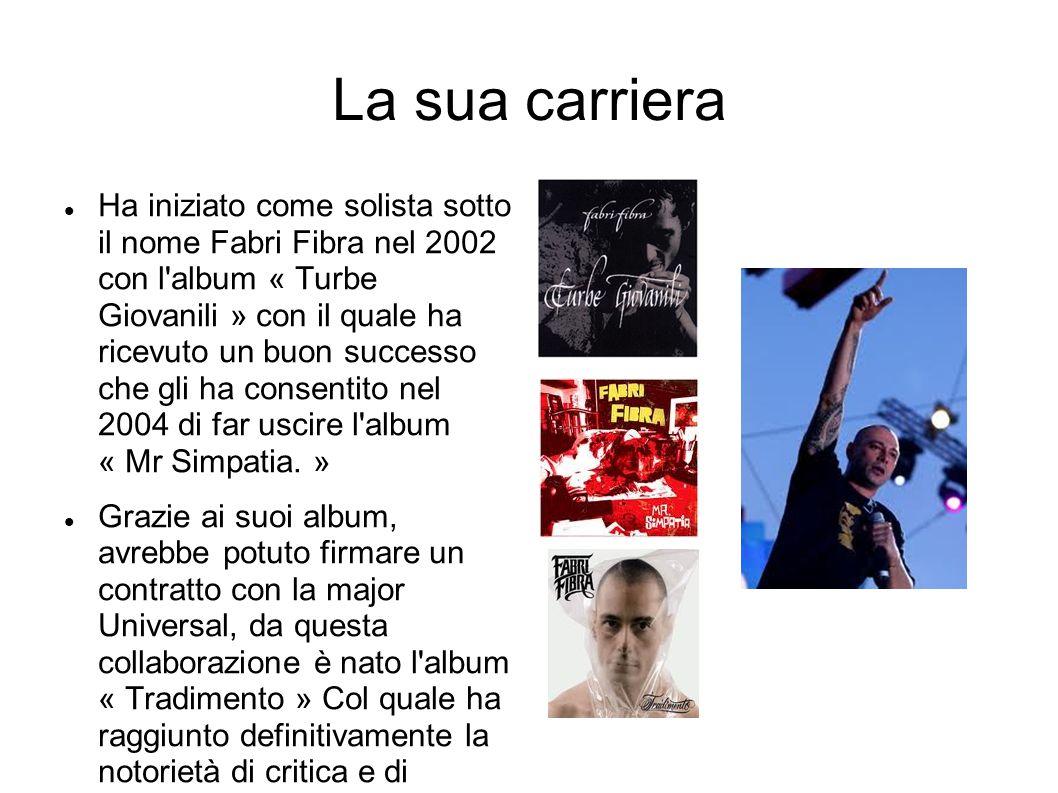 La sua carriera Ha iniziato come solista sotto il nome Fabri Fibra nel 2002 con l album « Turbe Giovanili » con il quale ha ricevuto un buon successo che gli ha consentito nel 2004 di far uscire l album « Mr Simpatia.