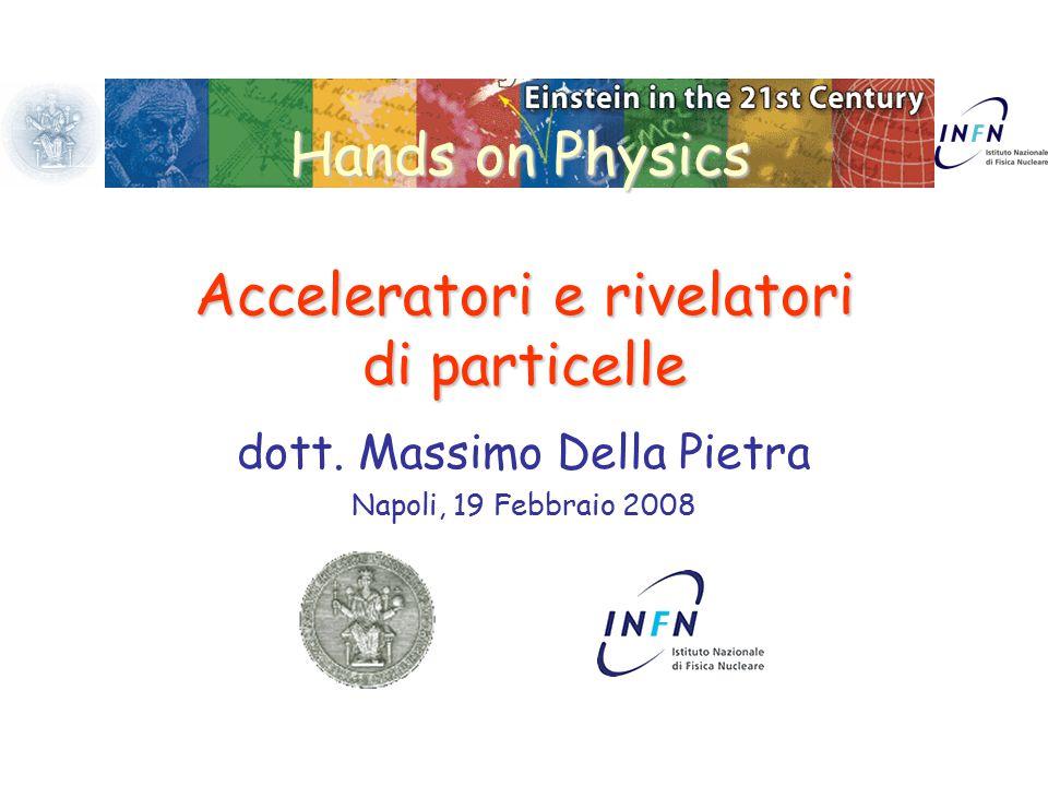 Hands on Physics Acceleratori e rivelatori di particelle dott. Massimo Della Pietra Napoli, 19 Febbraio 2008