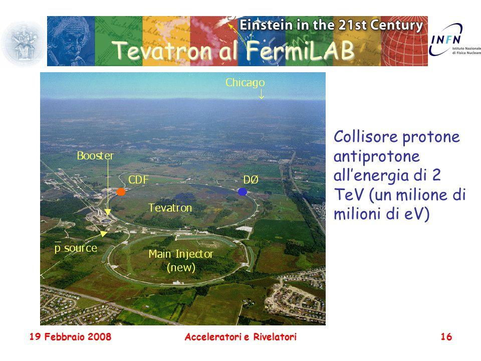 19 Febbraio 2008Acceleratori e Rivelatori16 Tevatron al FermiLAB Collisore protone antiprotone all'energia di 2 TeV (un milione di milioni di eV)