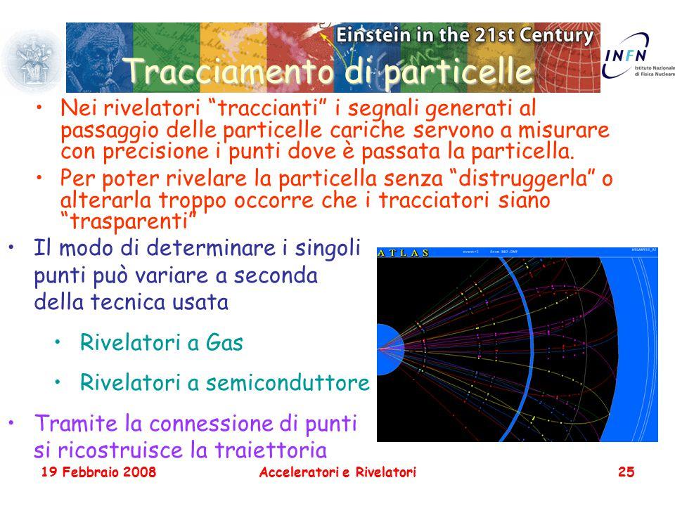 """19 Febbraio 2008Acceleratori e Rivelatori25 Tracciamento di particelle Nei rivelatori """"traccianti"""" i segnali generati al passaggio delle particelle ca"""