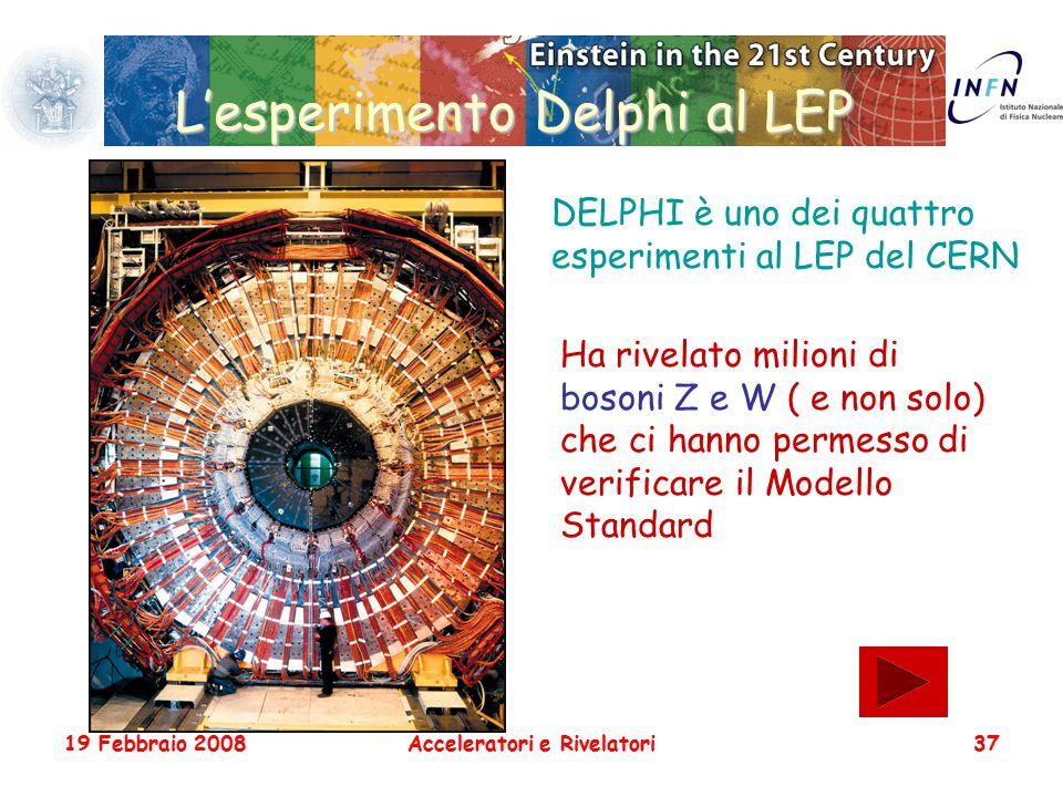 19 Febbraio 2008Acceleratori e Rivelatori37 L'esperimento Delphi al LEP DELPHI è uno dei quattro esperimenti al LEP del CERN Ha rivelato milioni di bo