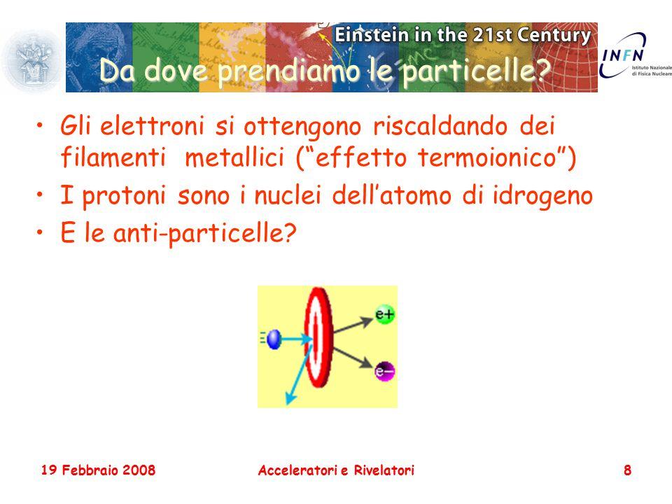 """19 Febbraio 2008Acceleratori e Rivelatori8 Da dove prendiamo le particelle? Gli elettroni si ottengono riscaldando dei filamenti metallici (""""effetto t"""